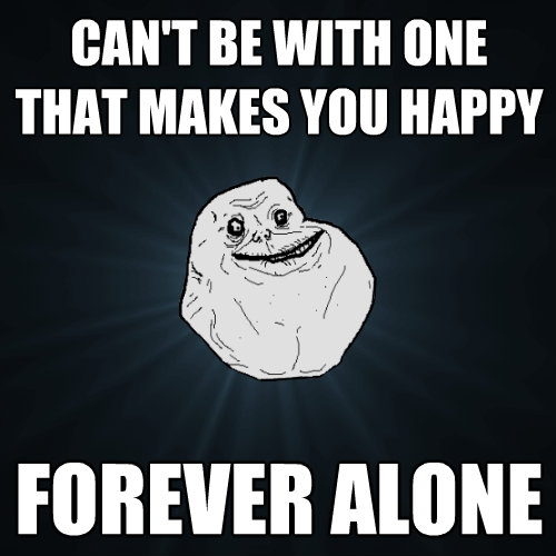 cant be with one that makes you happy forever alone - Forever Alone