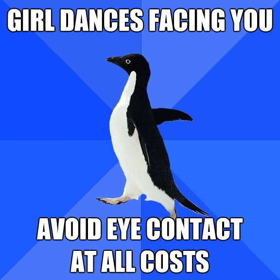 girl dances facing you avoid eye contact at all costs - Socially Awkward Penguin