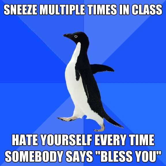 sneeze multiple times in class hate yourself every time some - Socially Awkward Penguin
