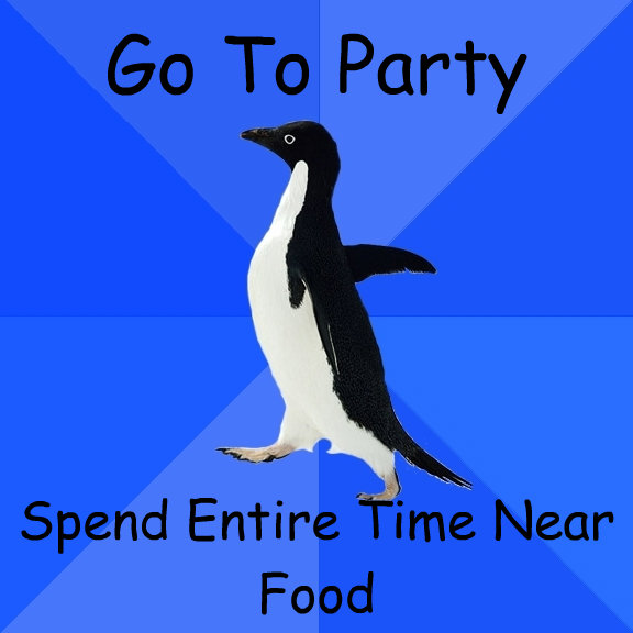 go to party spend entire time near food - Socially Awkward Penguin