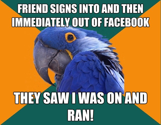 friend signs into and then immediately out of facebook they  - Paranoid Parrot