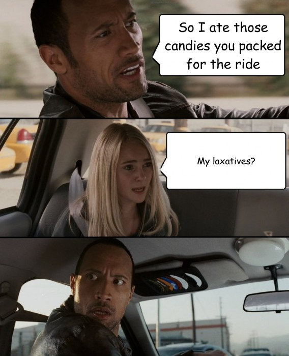 so i ate those candies you packed for the ride my laxatives - The Rock Driving