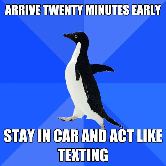 arrive twenty minutes early stay in car and act like texting - Socially Awkward Penguin