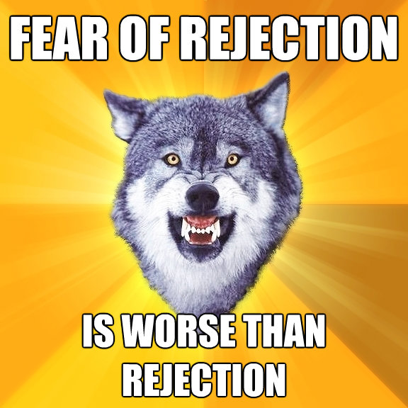 fear of rejection is worse than rejection - Courage Wolf