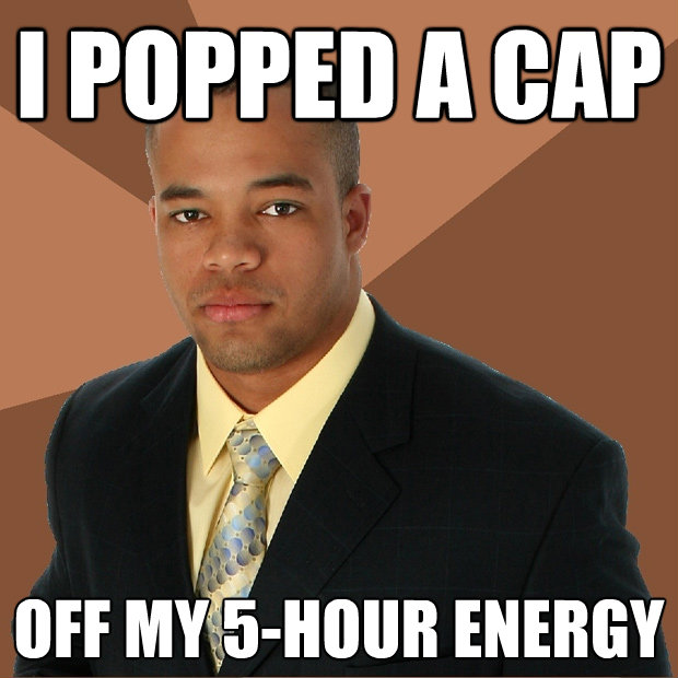 i popped a cap off my 5hour energy - Successful Black Man