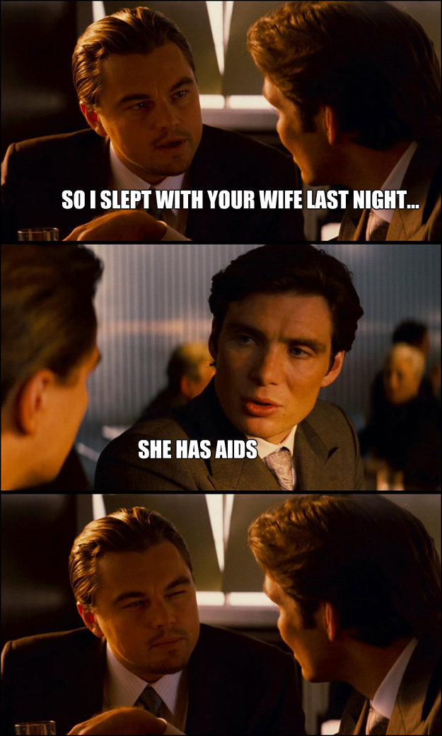 so i slept with your wife last night she has aids - Inception