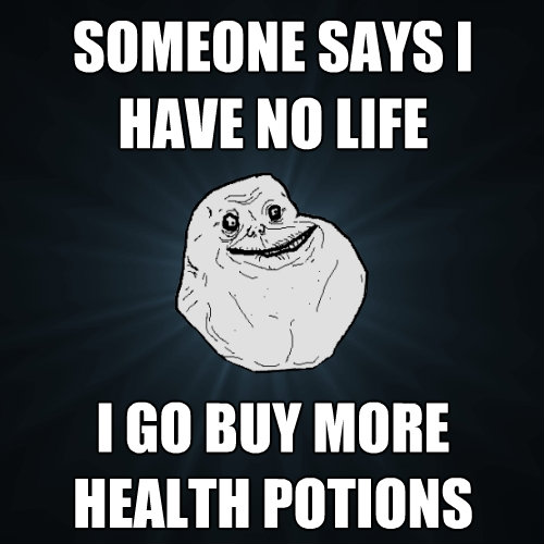 someone says i have no life i go buy more health potions - Forever Alone