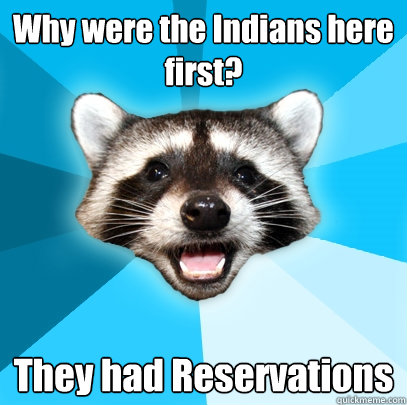 why were the indians here first they had reservations - Lame Pun Coon