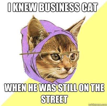 i knew business cat when he was still on the street - Hipster Kitty