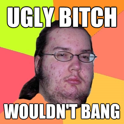ugly bitch wouldnt bang - Butthurt Dweller