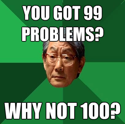 you got 99 problems why not 100 - High Expectations Asian Father