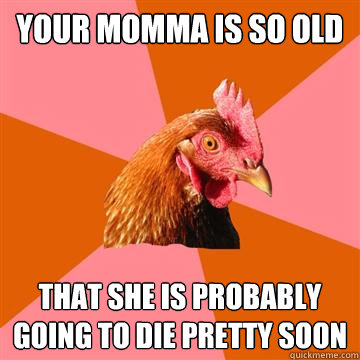 your momma is so old that she is probably going to die prett - Anti-Joke Chicken