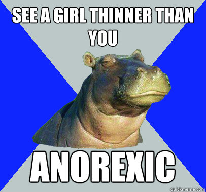 see a girl thinner than you anorexic - Skeptical Hippo