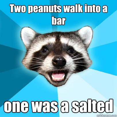 two peanuts walk into a bar one was a salted - Lame Pun Coon