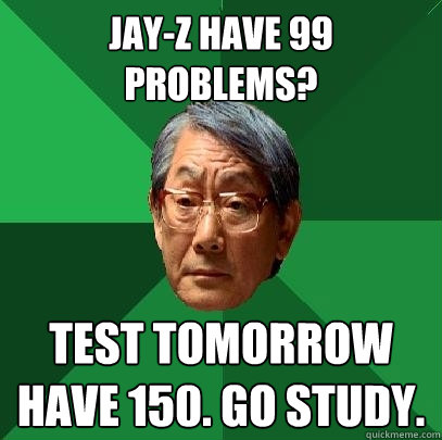 jayz have 99 problems test tomorrow have 150 go study - High Expectations Asian Father