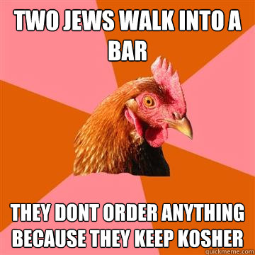 two jews walk into a bar they dont order anything because th - Anti-Joke Chicken