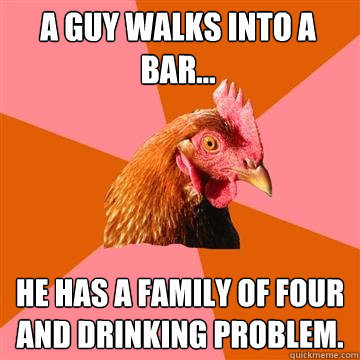 a guy walks into a bar he has a family of four and drinki - Anti-Joke Chicken