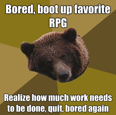bored boot up favorite rpg realize how much work needs to b - Lazy Bachelor Bear