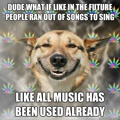 dude what if like in the future people ran out of songs to s - Stoner Dog