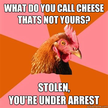 what do you call cheese thats not yours stolen youre und - Anti-Joke Chicken