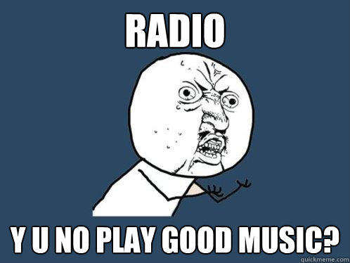 radio y u no play good music - Y U No