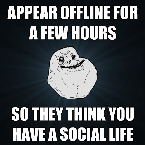appear offline for a few hours so they think you have a soci - Forever Alone