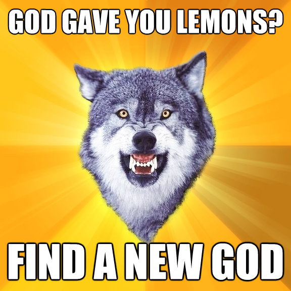 god gave you lemons find a new god - Courage Wolf