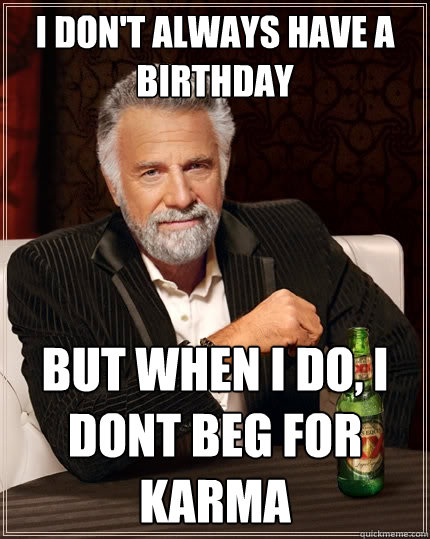 i dont always have a birthday but when i do i dont beg for - The Most Interesting Man In The World