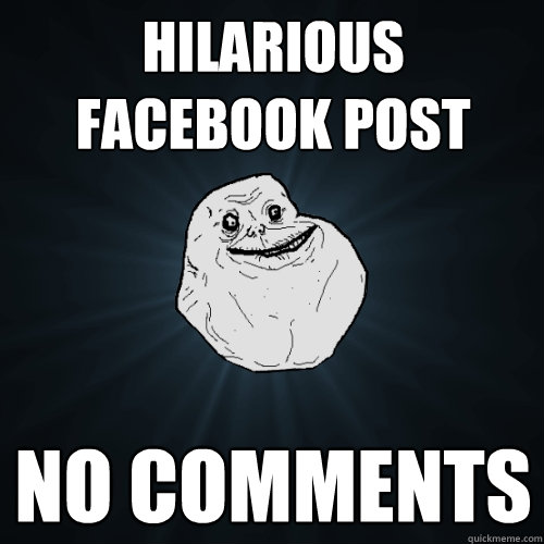 hilarious facebook post no comments - Forever Alone