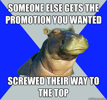 someone else gets the promotion you wanted screwed their way - Skeptical Hippo