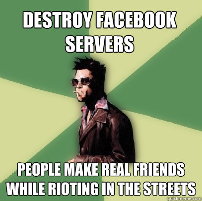 destroy facebook servers people make real friends while riot - Helpful Tyler Durden