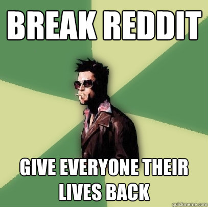 break reddit give everyone their lives back - Helpful Tyler Durden