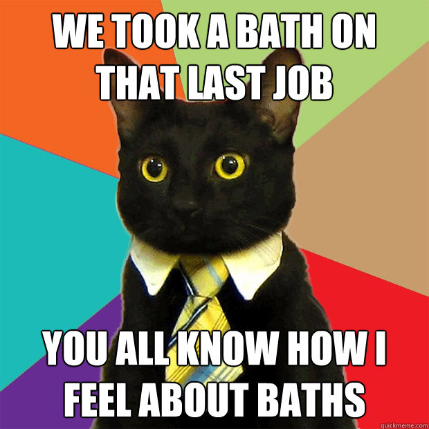 we took a bath on that last job you all know how i feel abou - Business Cat