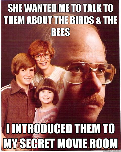 she wanted me to talk to them about the birds the bees i i - Vengeance Dad