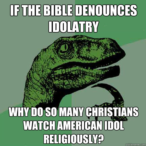 if the bible denounces idolatry why do so many christians wa - Philosoraptor