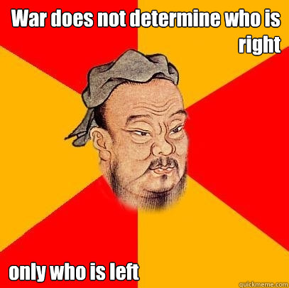 war does not determine who is right only who is left - Confucius says