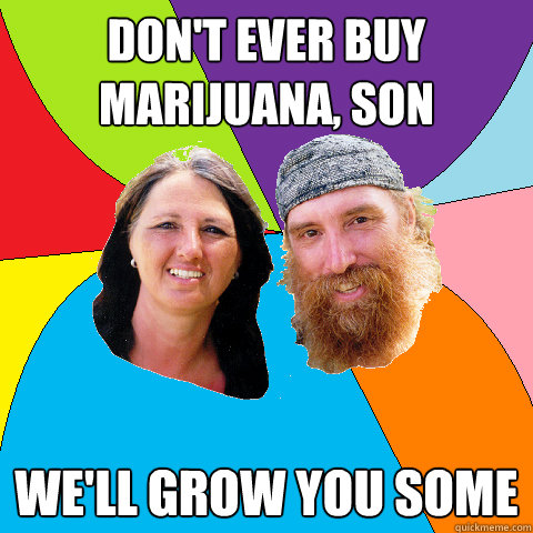 dont ever buy marijuana son well grow you some  - Overly Permissive Hippie Parents