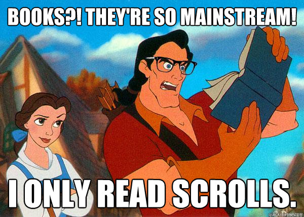 books theyre so mainstream i only read scrolls - Hipster Gaston