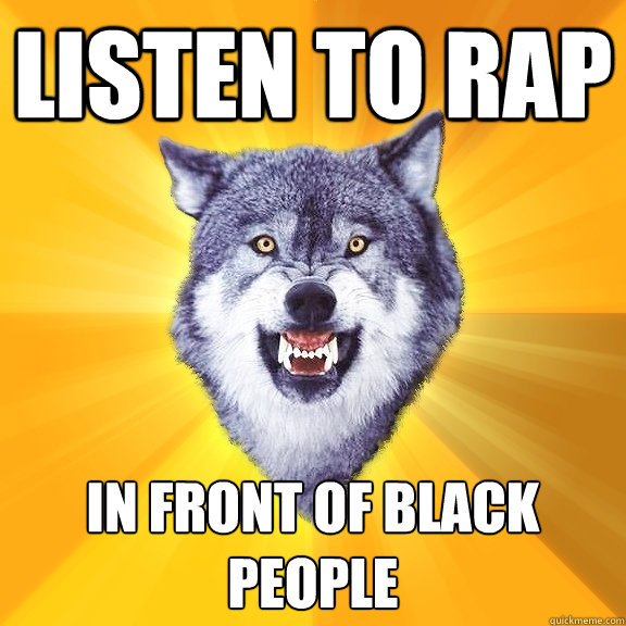 listen to rap in front of black people - Courage Wolf