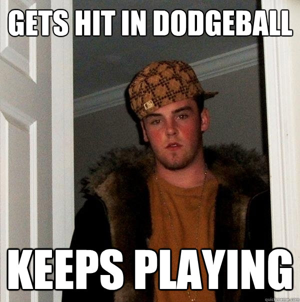 gets hit in dodgeball keeps playing - Scumbag Steve
