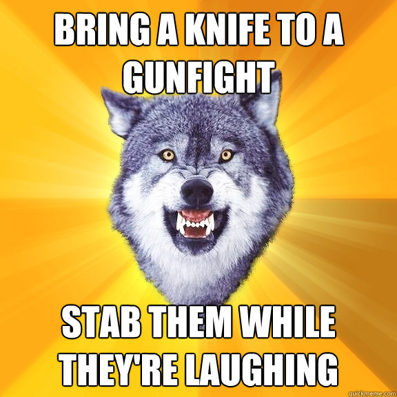 bring a knife to a gunfight stab them while theyre laughing - Courage Wolf