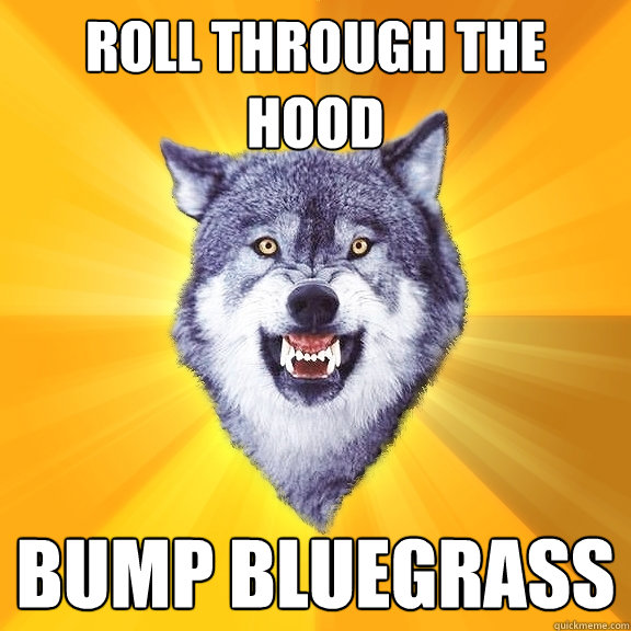 roll through the hood bump bluegrass - Courage Wolf