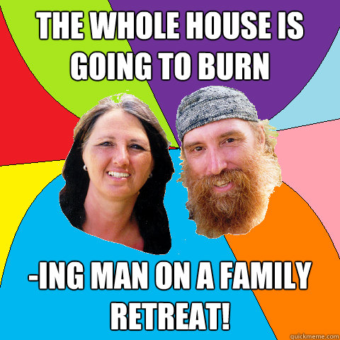the whole house is going to burn ing man on a family retrea - Overly Permissive Hippie Parents