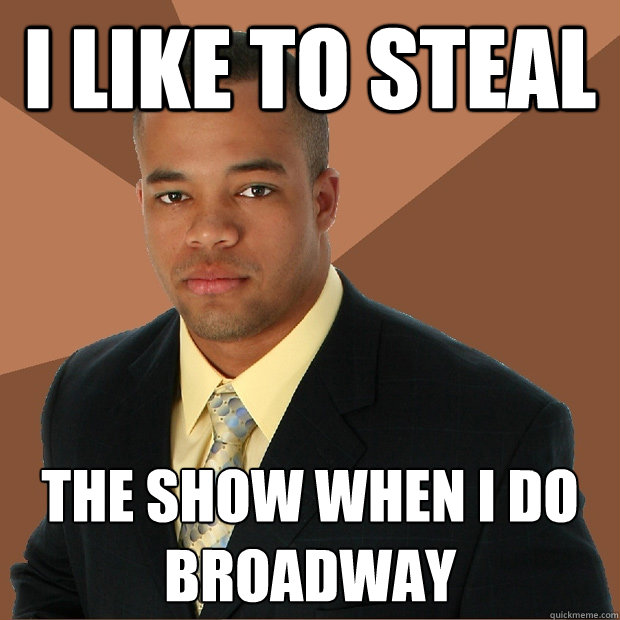 i like to steal the show when i do broadway - Successful Black Man