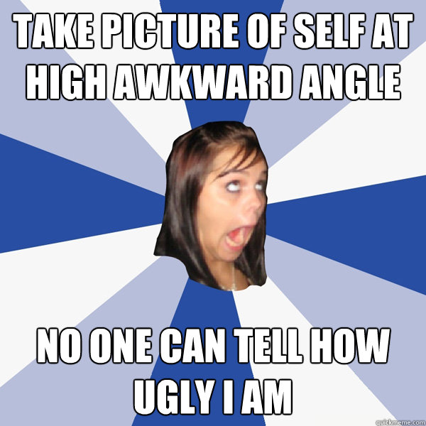 take picture of self at high awkward angle no one can tell h - Annoying Facebook Girl
