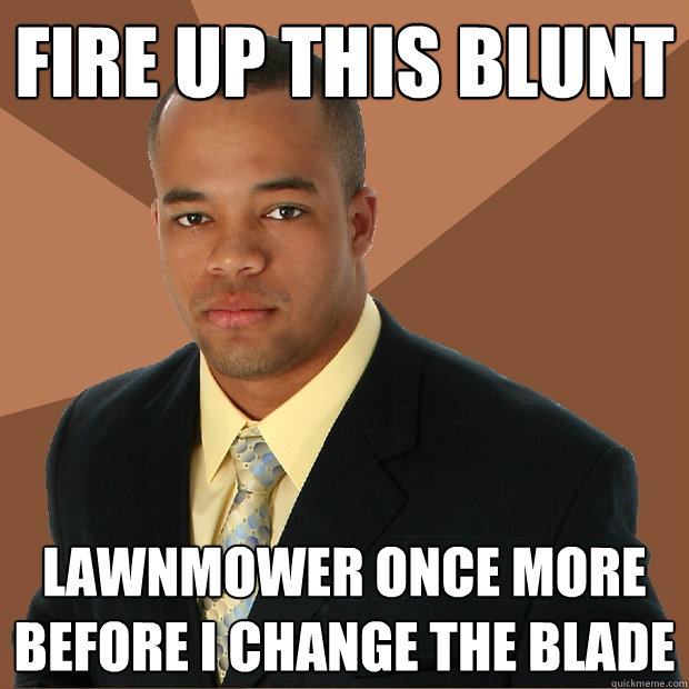 fire up this blunt lawnmower once more before i change the b - Successful Black Man