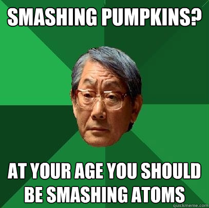 smashing pumpkins at your age you should be smashing atoms - High Expectations Asian Father