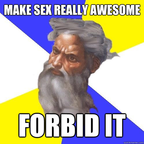 make sex really awesome forbid it - Advice God
