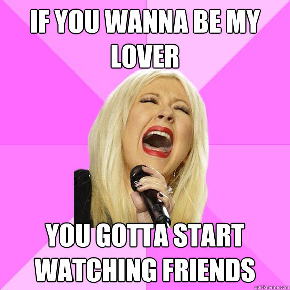 if you wanna be my lover you gotta start watching friends - Wrong Lyrics Christina
