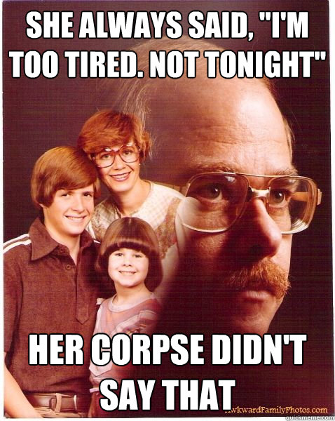 she always said im too tired not tonight her corpse did - Vengeance Dad